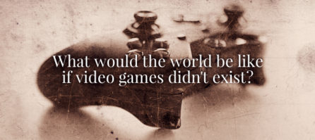 What Would The World Be Like If Video Games Didn't Exist? Boring!